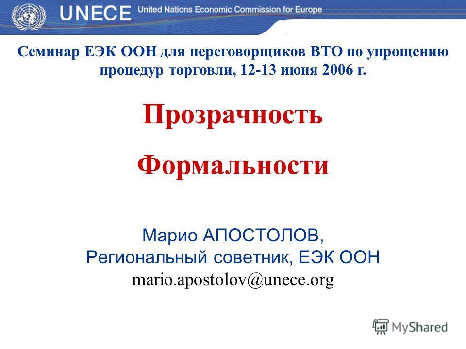 Семинар ЕЭК ООН для переговорщиков ВТО по упрощению процедур торговли, 12-13 июня 2006 г. Прозрачность Формальности Марио АПОСТОЛОВ, Региональный советник, ЕЭК ООН mario.apostolov@unece.org