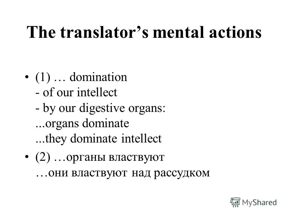 The translators mental actions (1) … domination - of our intellect - by our digestive organs:...organs dominate...they dominate intellect (2) …органы властвуют …они властвуют над рассудком