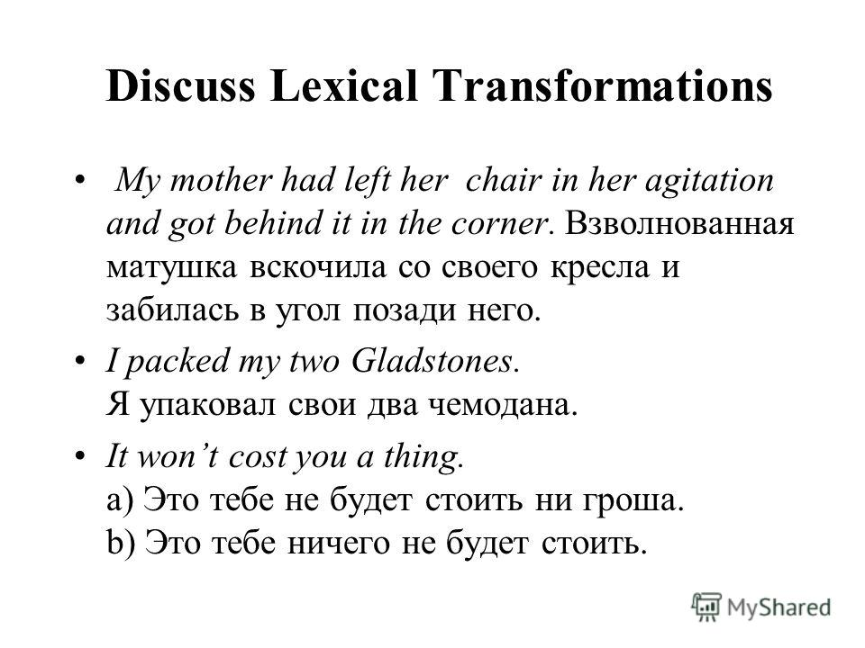 Discuss Lexical Transformations My mother had left her chair in her agitation and got behind it in the corner. Взволнованная матушка вскочила со своего кресла и забилась в угол позади него. I packed my two Gladstones. Я упаковал свои два чемодана. It