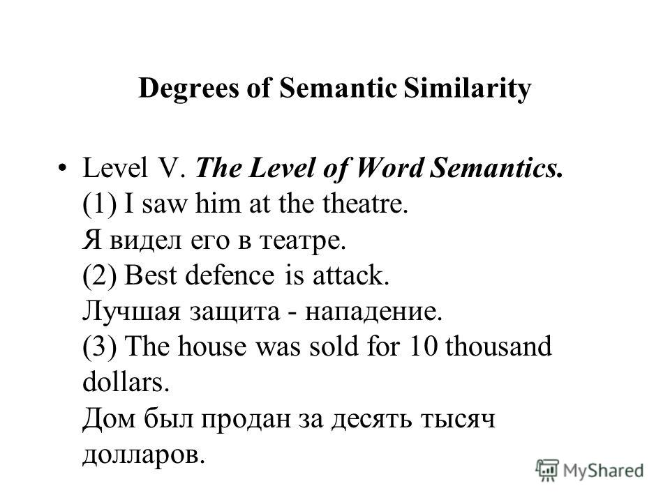 Degrees of Semantic Similarity Level V. The Level of Word Semantics. (1) I saw him at the theatre. Я видел его в театре. (2) Best defence is attack. Лучшая защита - нападение. (3) The house was sold for 10 thousand dollars. Дом был продан за десять т