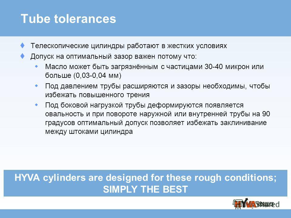 Tube tolerances Телескопические цилиндры работают в жестких условиях Допуск на оптимальный зазор важен потому что: Масло может быть загрязнённым с частицами 30-40 микрон или больше (0,03-0,04 мм) Под давлением трубы расширяются и зазоры необходимы, ч