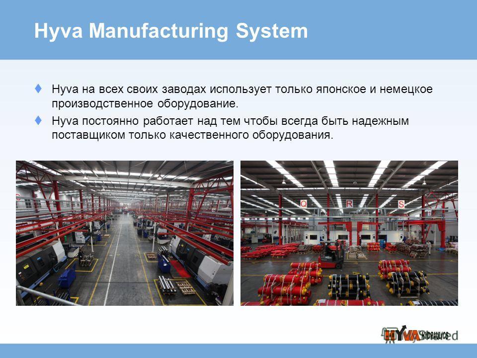 Hyva Manufacturing System Hyva на всех своих заводах использует только японское и немецкое производственное оборудование. Hyva постоянно работает над тем чтобы всегда быть надежным поставщиком только качественного оборудования.