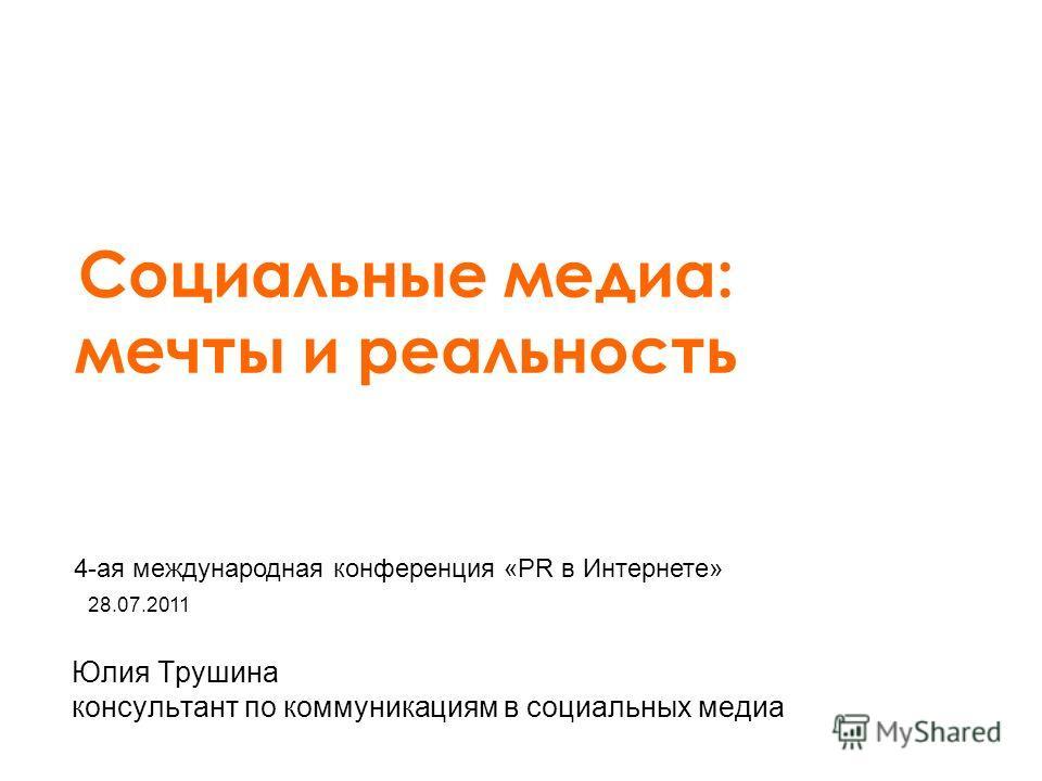 Юлия Трушина консультант по коммуникациям в социальных медиа Социальные медиа: мечты и реальность 28.07.2011 4-ая международная конференция «PR в Интернете»