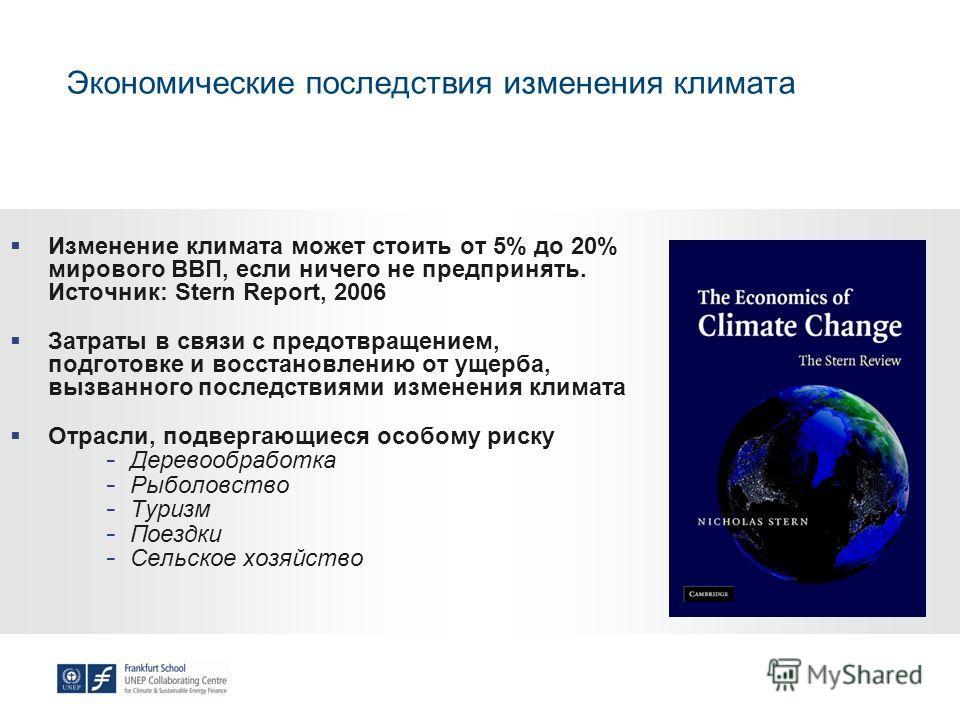 Экономические последствия изменения климата Изменение климата может стоить от 5% до 20% мирового ВВП, если ничего не предпринять. Источник: Stern Report, 2006 Затраты в связи с предотвращением, подготовке и восстановлению от ущерба, вызванного послед