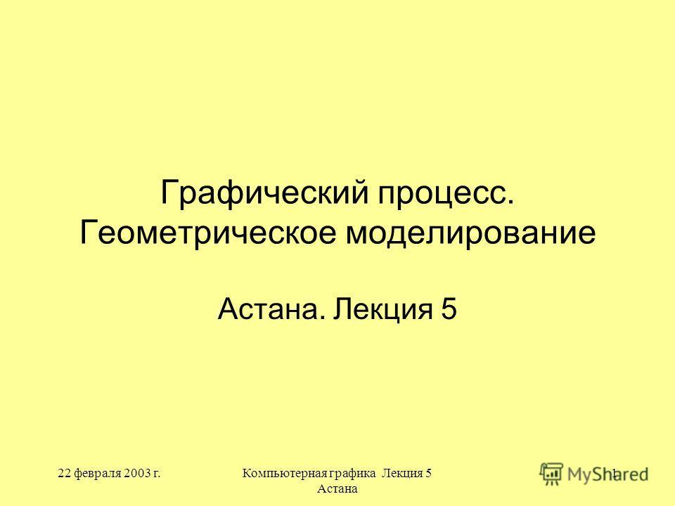 22 февраля 2003 г.Компьютерная графика Лекция 5 Астана 1 Графический процесс. Геометрическое моделирование Астана. Лекция 5