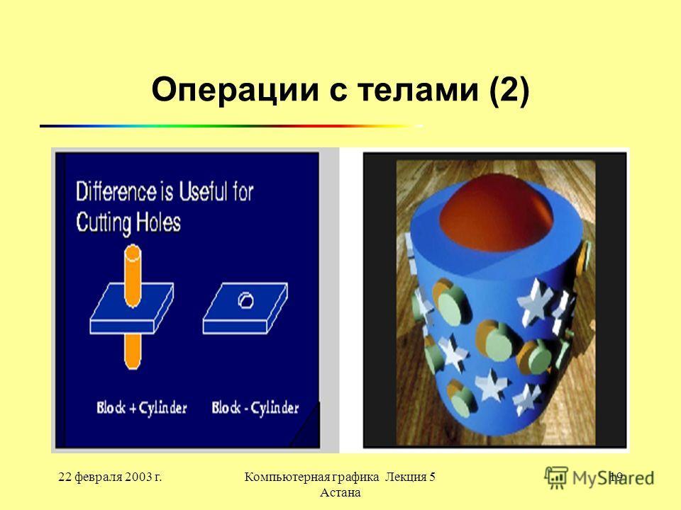 22 февраля 2003 г.Компьютерная графика Лекция 5 Астана 19 Операции с телами (2)