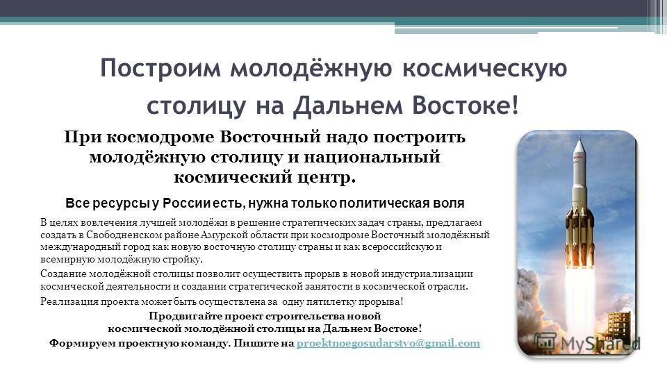 Построим молодёжную космическую столицу на Дальнем Востоке! При космодроме Восточный надо построить молодёжную столицу и национальный космический центр. Все ресурсы у России есть, нужна только политическая воля В целях вовлечения лучшей молодёжи в ре