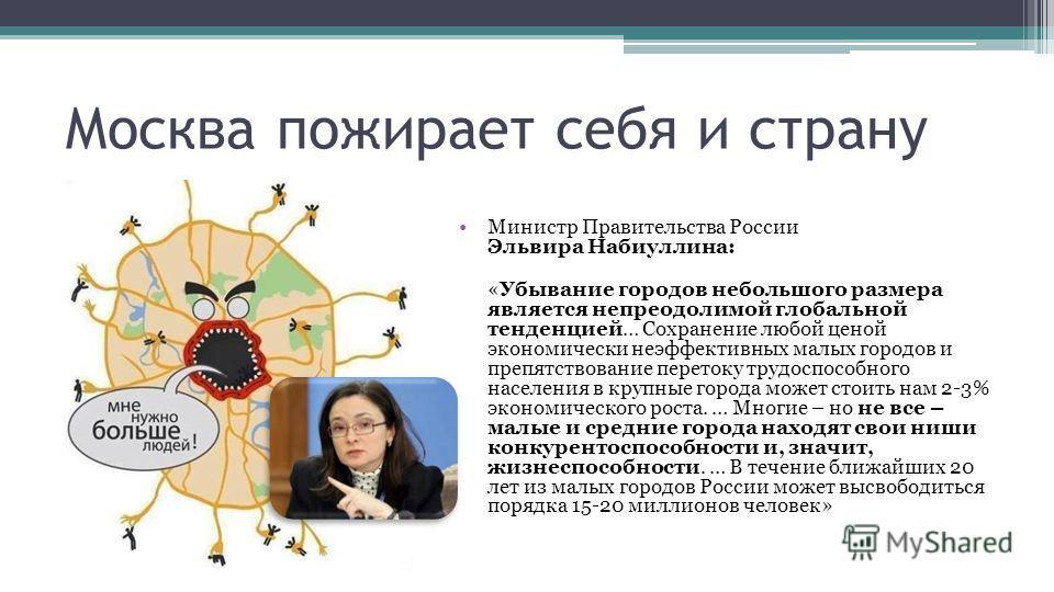 Москва пожирает себя и страну Министр Правительства России Эльвира Набиуллина: «Убывание городов небольшого размера является непреодолимой глобальной тенденцией… Сохранение любой ценой экономически неэффективных малых городов и препятствование перето