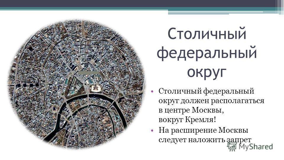 Столичный федеральный округ Столичный федеральный округ должен располагаться в центре Москвы, вокруг Кремля! На расширение Москвы следует наложить запрет