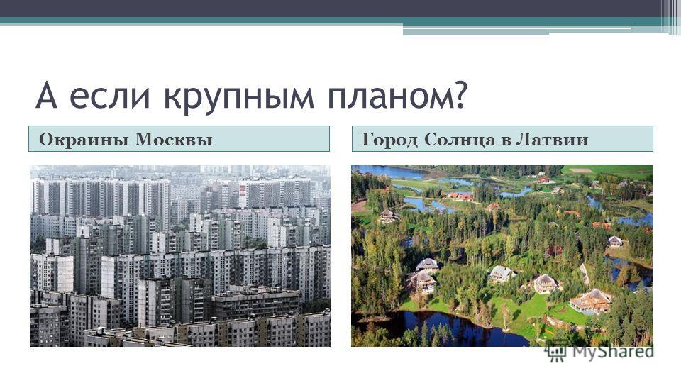 А если крупным планом? Окраины МосквыГород Солнца в Латвии
