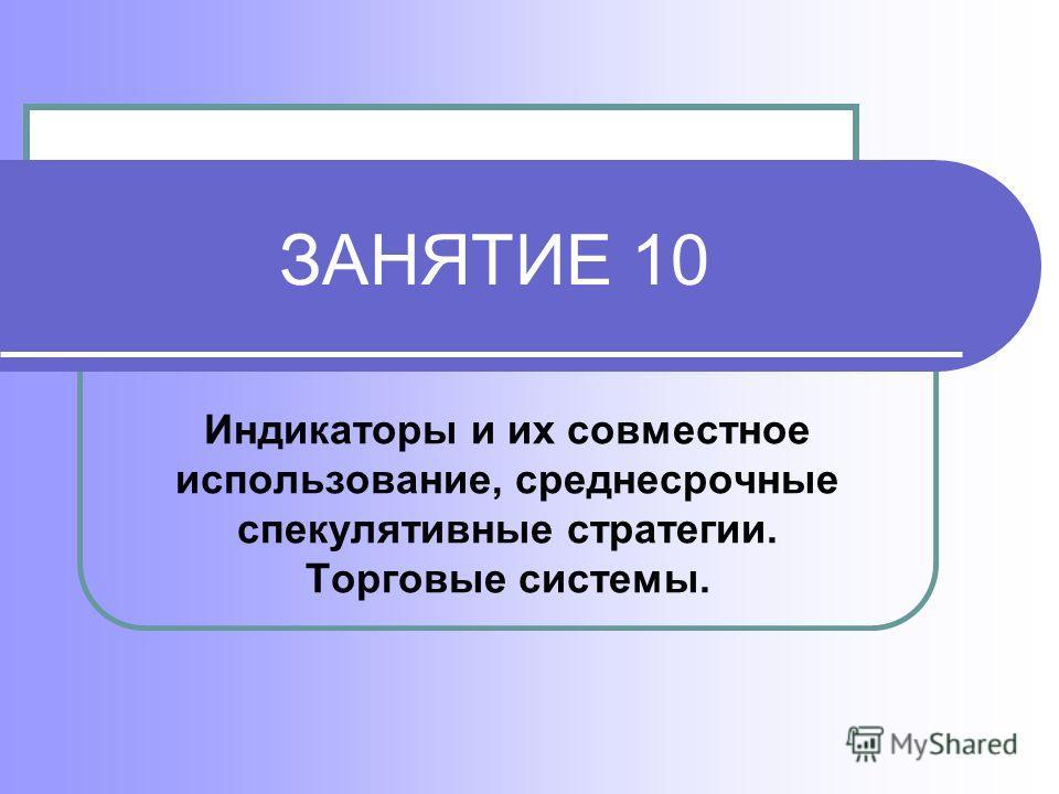 ЗАНЯТИЕ 10 Индикаторы и их совместное использование, среднесрочные спекулятивные стратегии. Торговые системы.