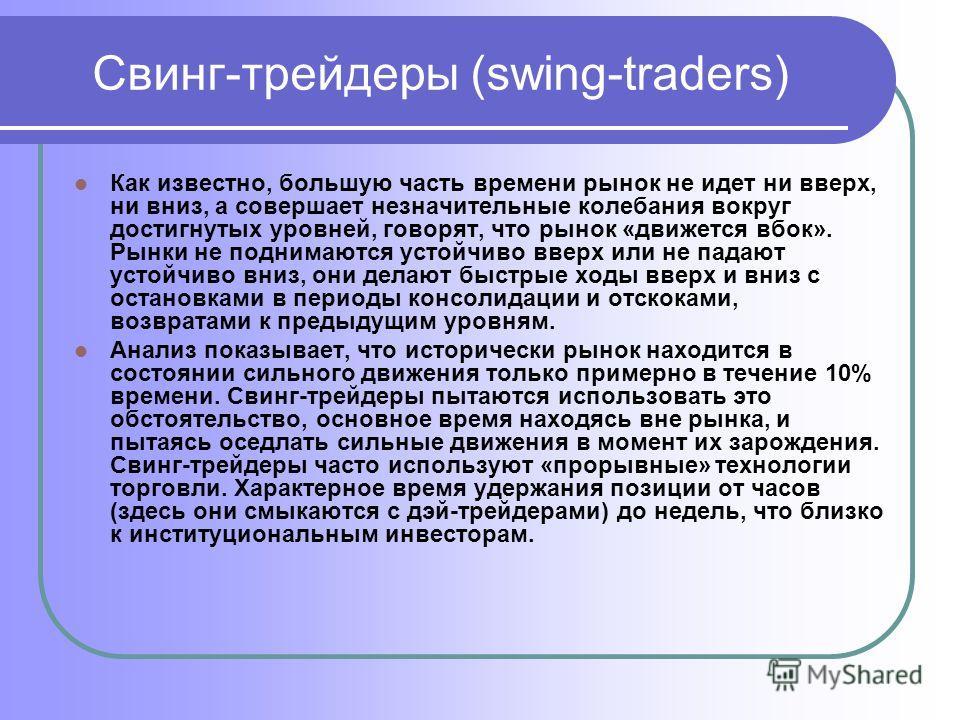 Свинг-трейдеры (swing-traders) Как известно, большую часть времени рынок не идет ни вверх, ни вниз, а совершает незначительные колебания вокруг достигнутых уровней, говорят, что рынок «движется вбок». Рынки не поднимаются устойчиво вверх или не падаю