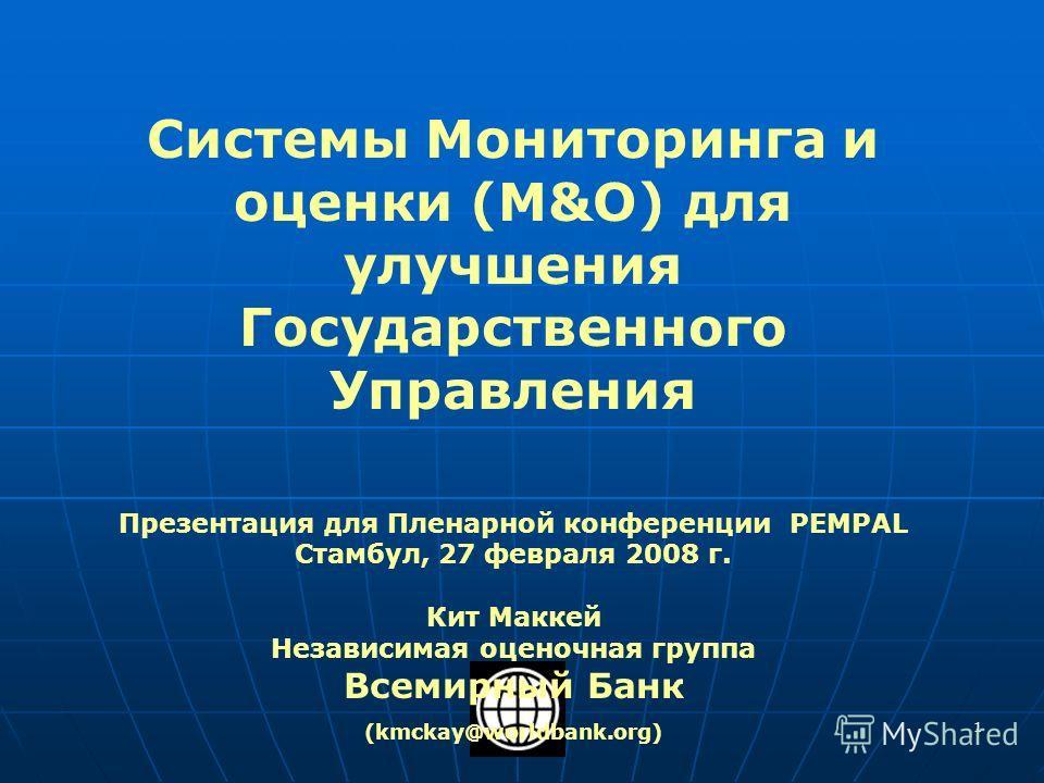 1 Системы Мониторинга и оценки (M&О) для улучшения Государственного Управления Презентация для Пленарной конференции PEMPAL Стамбул, 27 февраля 2008 г. Кит Маккей Независимая оценочная группа Всемирный Банк (kmckay@worldbank.org)