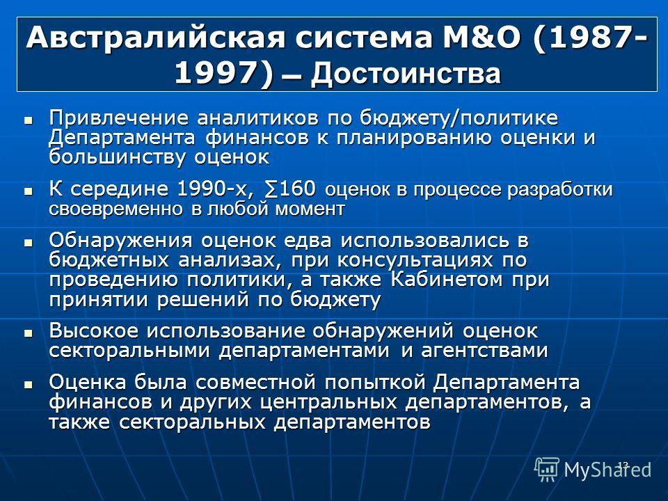 13 Австралийская система M&О (1987- 1997) Достоинства Привлечение аналитиков по бюджету/политике Департамента финансов к планированию оценки и большинству оценок Привлечение аналитиков по бюджету/политике Департамента финансов к планированию оценки и