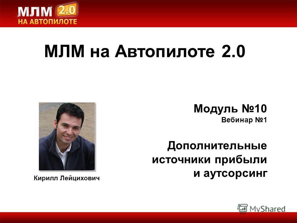 Кирилл Лейцихович Модуль 10 Вебинар 1 Дополнительные источники прибыли и аутсорсинг МЛМ на Автопилоте 2.0