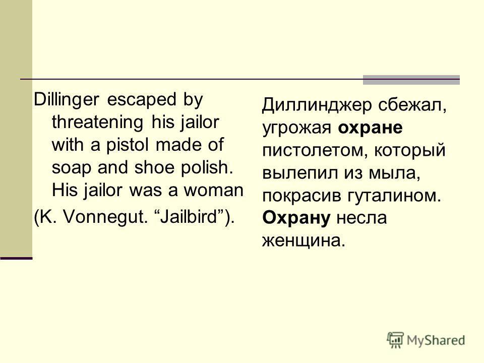 Dillinger escaped by threatening his jailor with a pistol made of soap and shoe polish. His jailor was a woman (K. Vonnegut. Jailbird). Диллинджер сбежал, угрожая охране пистолетом, который вылепил из мыла, покрасив гуталином. Охрану несла женщина.