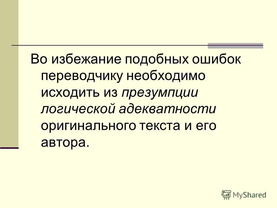 Во избежание подобных ошибок переводчику необходимо исходить из презумпции логической адекватности оригинального текста и его автора.