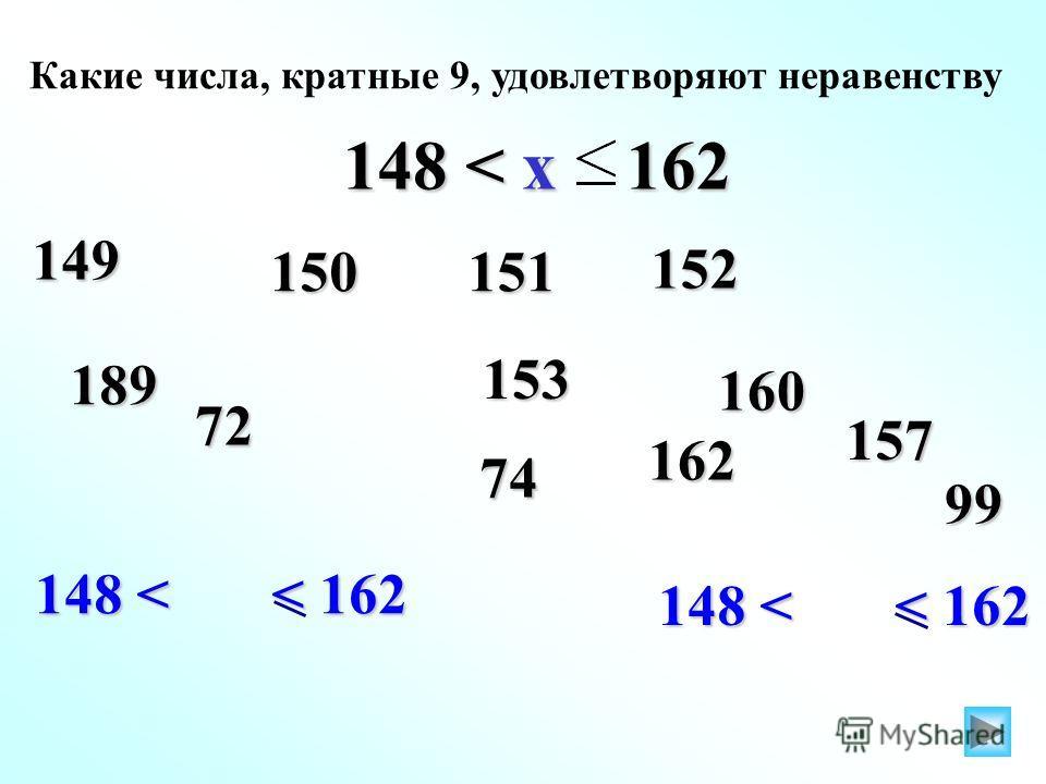 148 < < 162 153 Какие числа, кратные 9, удовлетворяют неравенству 148 < x 162 149 162 150151 152 189 72 74 160 157 99