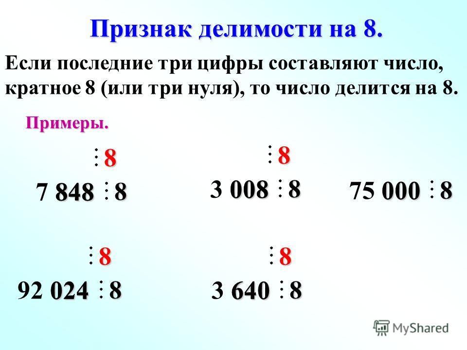 Признак делимости на 8. 7 848 8488 8Примеры. 92 024 0248 8 3 008 0088 8 3 640 6408 8 75 000 0008 Если последние три цифры составляют число, кратное 8 (или три нуля), то число делится на 8.