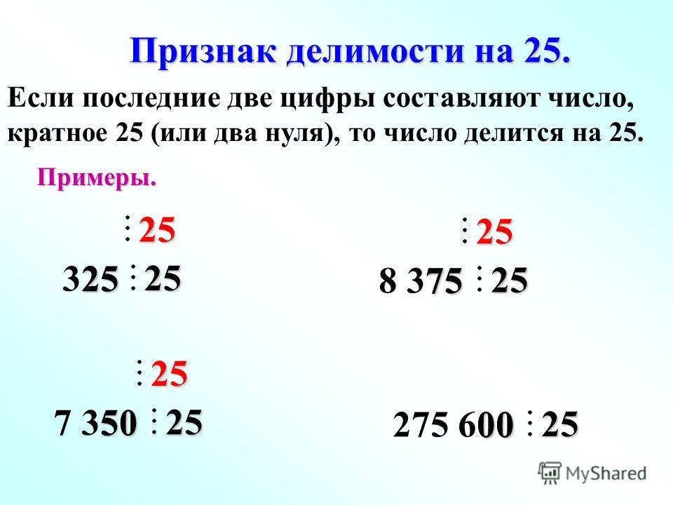 Признак делимости на 25. Если последние две цифры составляют число, кратное 25 (или два нуля), то число делится на 25. 325 2525 25 7 350 5025 25 275 600 0025 8 375 7525 25Примеры.