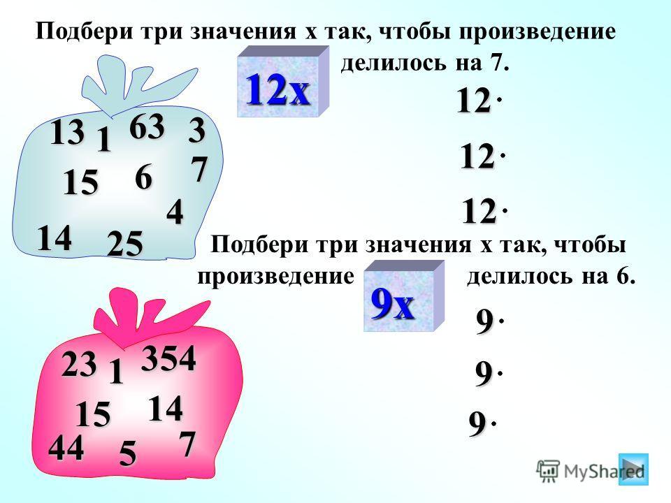 12х 13 14 7 63 1 3 25 15 6 4 9х 23 44 354 1 5 15 14 7 Подбери три значения х так, чтобы произведение делилось на 6.12 12 12 Подбери три значения х так, чтобы произведение делилось на 7. 9 9 9