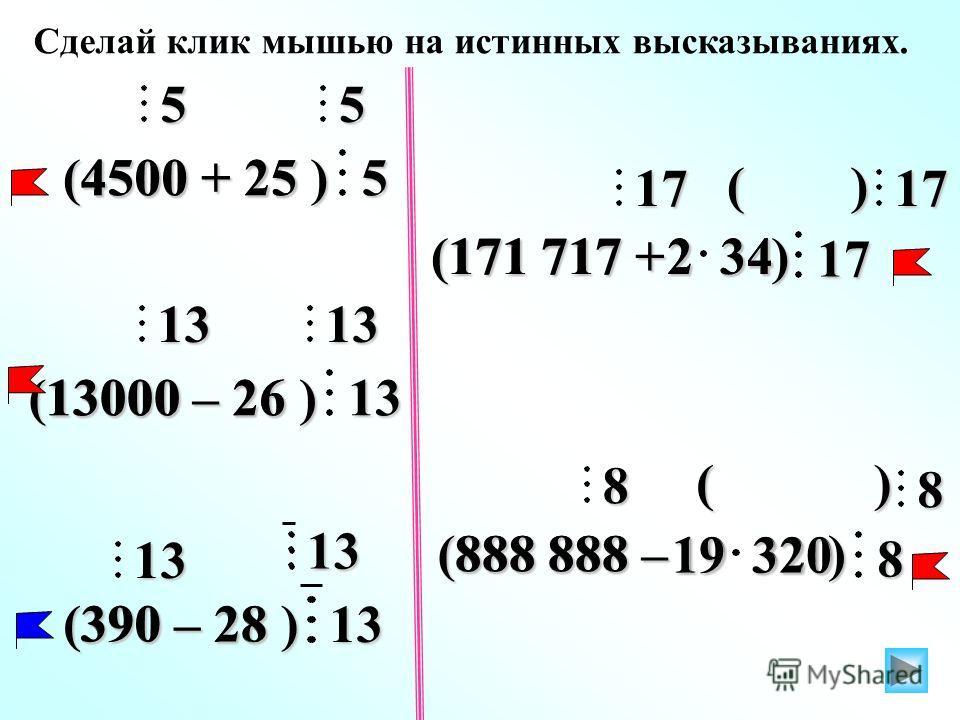 Сделай клик мышью на истинных высказываниях. 25 5 545005 (4500 + 25 ) 26 13 131300013 (13000 – 26 ) 8 8 888 888 8 19 320 ( ) 17 17 171 717 17 2 34 2 34 ( ) (171 717 + ) (888 888 – ) 28 13 1339013 (390 – 28 )