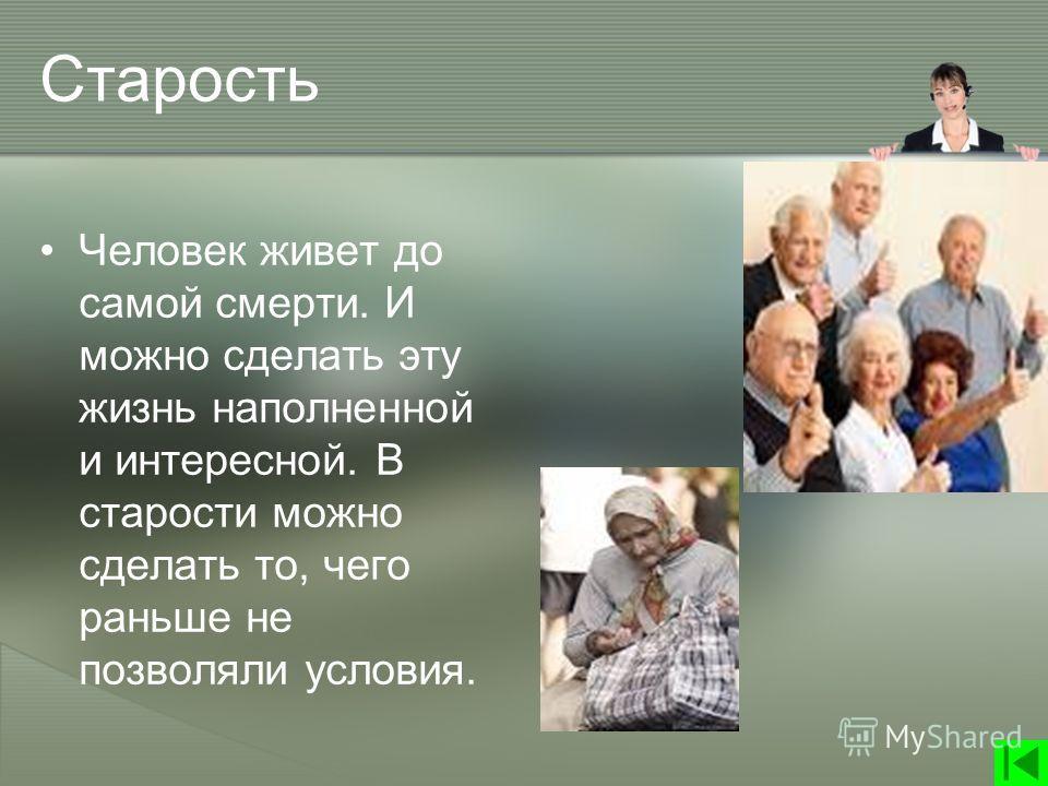 Старость Человек живет до самой смерти. И можно сделать эту жизнь наполненной и интересной. В старости можно сделать то, чего раньше не позволяли условия.