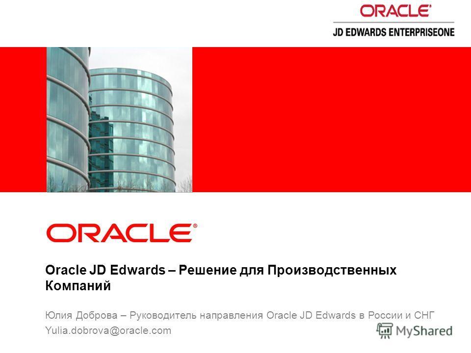 Oracle JD Edwards – Решение для Производственных Компаний Юлия Доброва – Руководитель направления Oracle JD Edwards в России и СНГ Yulia.dobrova@oracle.com