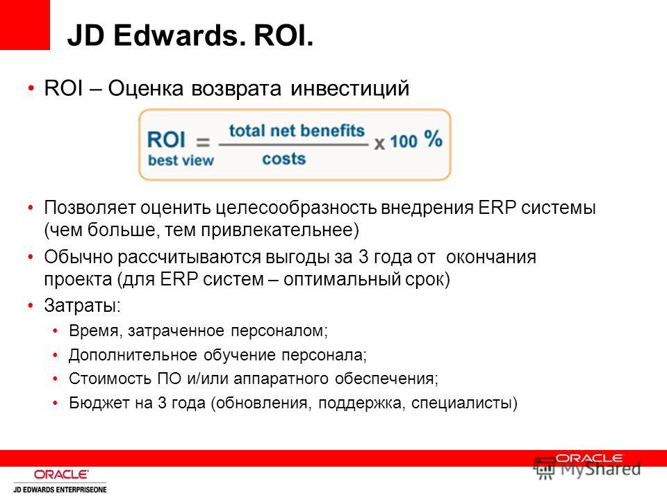 JD Edwards. ROI. ROI – Оценка возврата инвестиций Позволяет оценить целесообразность внедрения ERP системы (чем больше, тем привлекательнее) Обычно рассчитываются выгоды за 3 года от окончания проекта (для ERP систем – оптимальный срок) Затраты: Врем