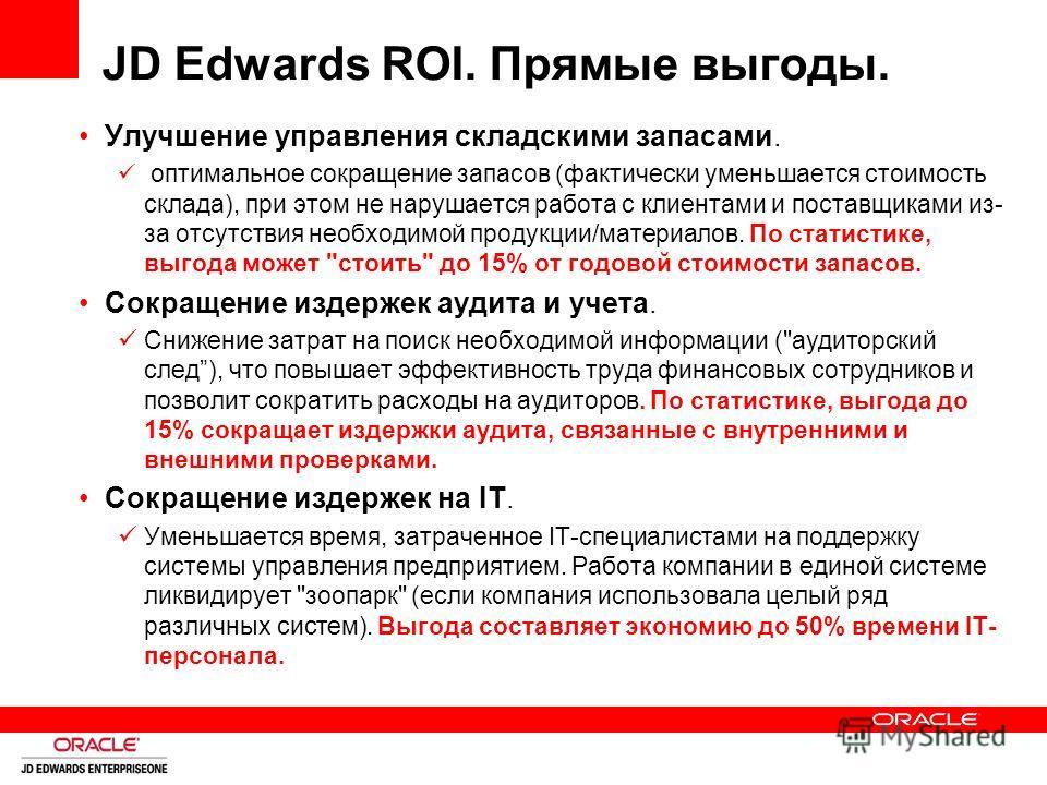 JD Edwards ROI. Прямые выгоды. Улучшение управления складскими запасами. оптимальное сокращение запасов (фактически уменьшается стоимость склада), при этом не нарушается работа с клиентами и поставщиками из- за отсутствия необходимой продукции/матери
