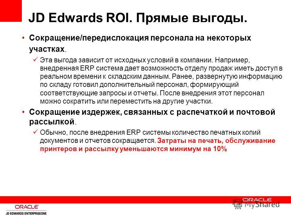 JD Edwards ROI. Прямые выгоды. Сокращение/передислокация персонала на некоторых участках. Эта выгода зависит от исходных условий в компании. Например, внедренная ERP система дает возможность отделу продаж иметь доступ в реальном времени к складским д