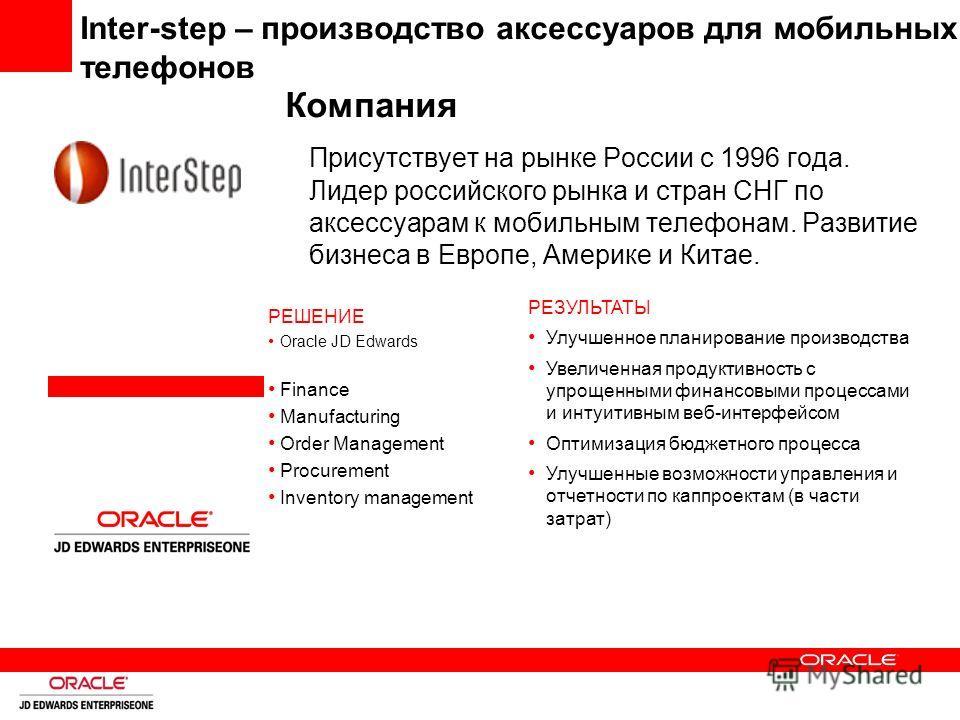 Inter-step – производство аксессуаров для мобильных телефонов Компания Присутствует на рынке России с 1996 года. Лидер российского рынка и стран СНГ по аксессуарам к мобильным телефонам. Развитие бизнеса в Европе, Америке и Китае. РЕЗУЛЬТАТЫ Улучшенн