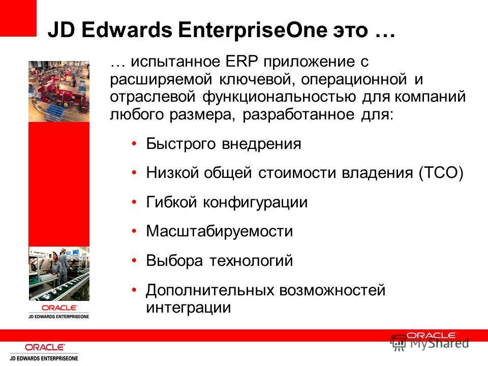 JD Edwards EnterpriseOne это … … испытанное ERP приложение с расширяемой ключевой, операционной и отраслевой функциональностью для компаний любого размера, разработанное для: Быстрого внедрения Низкой общей стоимости владения (TCO) Гибкой конфигураци