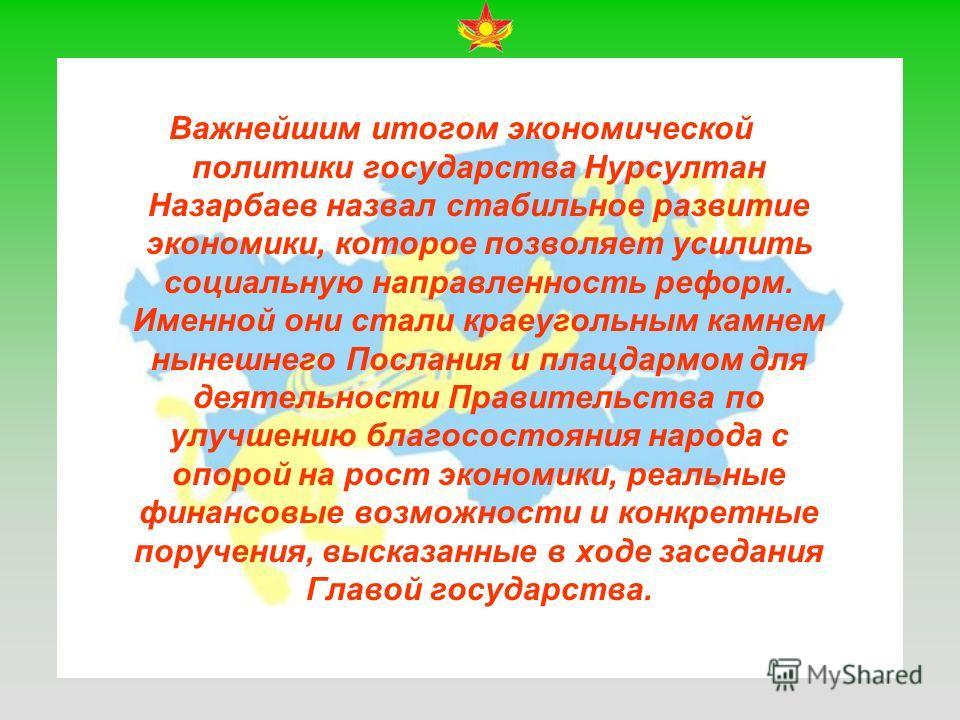 Важнейшим итогом экономической политики государства Нурсултан Назарбаев назвал стабильное развитие экономики, которое позволяет усилить социальную направленность реформ. Именной они стали краеугольным камнем нынешнего Послания и плацдармом для деятел