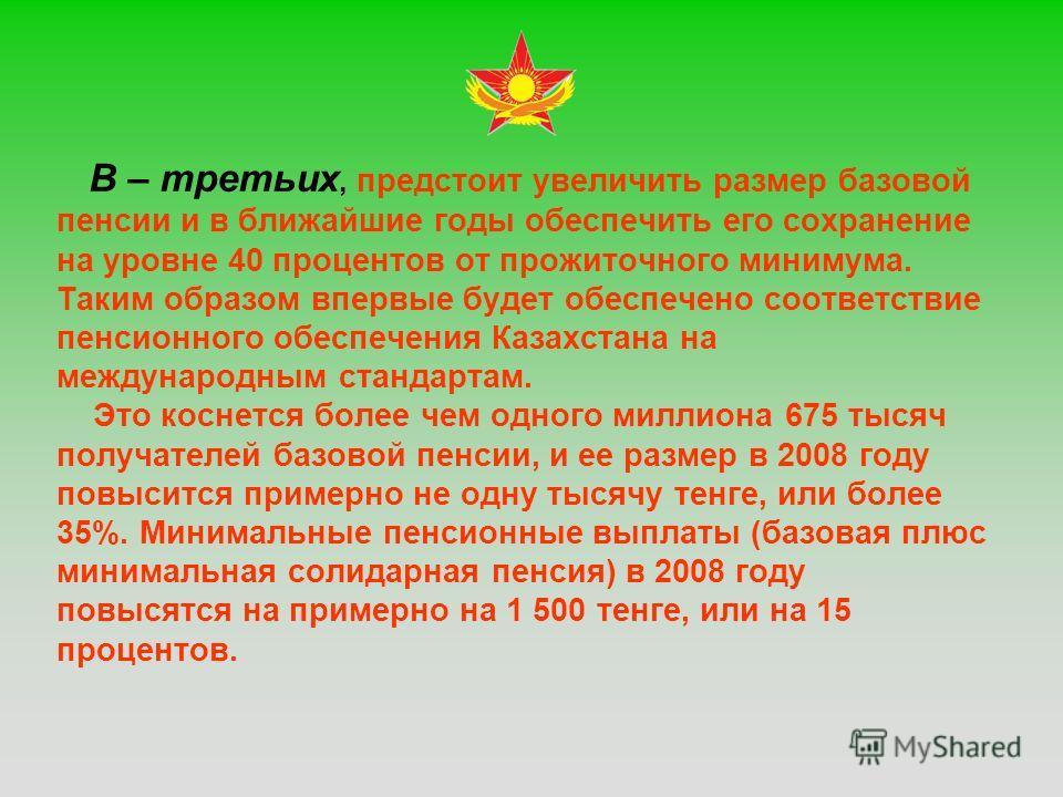 В – третьих, предстоит увеличить размер базовой пенсии и в ближайшие годы обеспечить его сохранение на уровне 40 процентов от прожиточного минимума. Таким образом впервые будет обеспечено соответствие пенсионного обеспечения Казахстана на международн