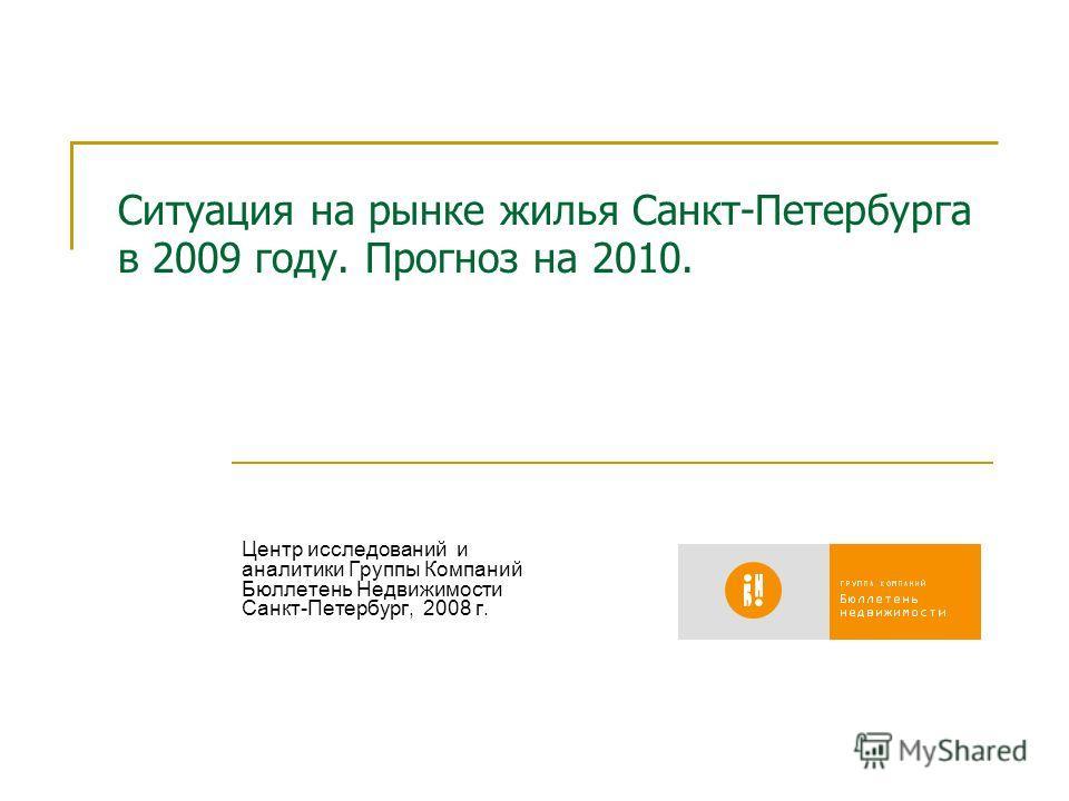 Ситуация на рынке жилья Санкт-Петербурга в 2009 году. Прогноз на 2010. Центр исследований и аналитики Группы Компаний Бюллетень Недвижимости Санкт-Петербург, 2008 г.