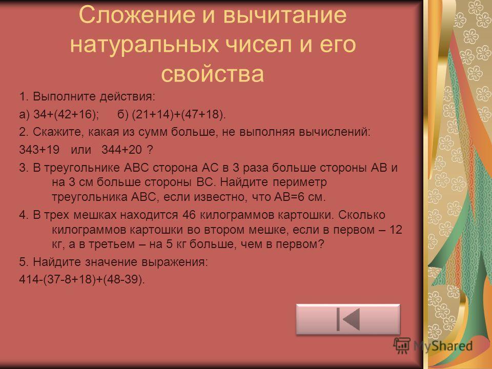 Сложение и вычитание натуральных чисел и его свойства 1. Выполните действия: а) 34+(42+16); б) (21+14)+(47+18). 2. Скажите, какая из сумм больше, не выполняя вычислений: 343+19 или 344+20 ? 3. В треугольнике АВС сторона АС в 3 раза больше стороны АВ