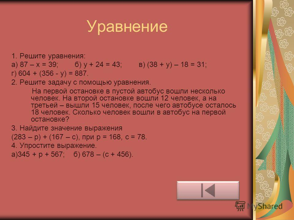 Уравнение 1. Решите уравнения: а) 87 – х = 39; б) у + 24 = 43; в) (38 + у) – 18 = 31; г) 604 + (356 - у) = 887. 2. Решите задачу с помощью уравнения. На первой остановке в пустой автобус вошли несколько человек. На второй остановке вошли 12 человек,