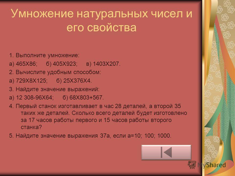 Умножение натуральных чисел и его свойства 1. Выполните умножение: а) 465Х86; б) 405Х923; в) 1403Х207. 2. Вычислите удобным способом: а) 729Х8Х125; б) 25Х376Х4. 3. Найдите значение выражений: а) 12 308-96Х64; б) 68Х803+567. 4. Первый станок изготавли