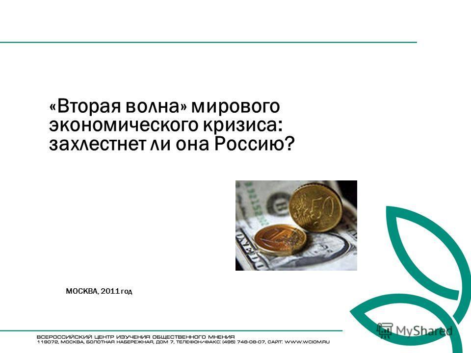 «Вторая волна» мирового экономического кризиса: захлестнет ли она Россию? МОСКВА, 2011 год