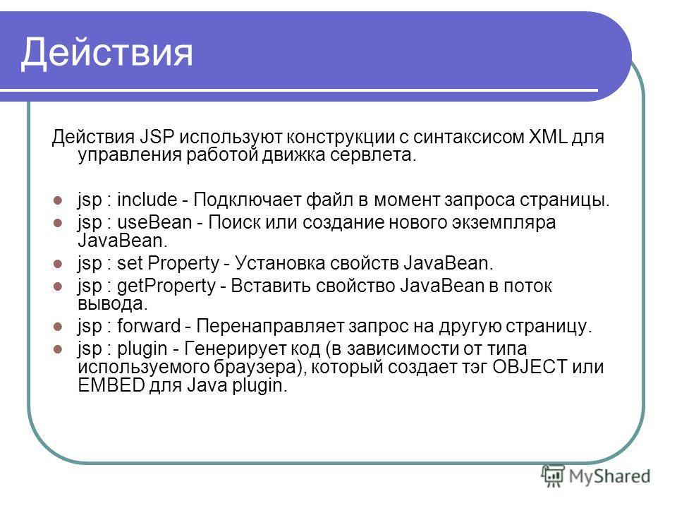 Действия Действия JSP используют конструкции с синтаксисом XML для управления работой движка сервлета. jsp : include - Подключает файл в момент запроса страницы. jsp : useBean - Поиск или создание нового экземпляра JavaBean. jsp : set Property - Уста