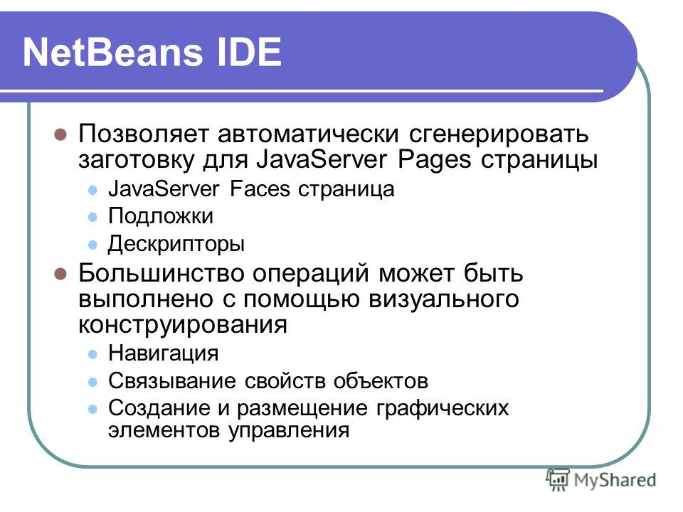 NetBeans IDE Позволяет автоматически сгенерировать заготовку для JavaServer Pages страницы JavaServer Faces страница Подложки Дескрипторы Большинство операций может быть выполнено с помощью визуального конструирования Навигация Связывание свойств объ