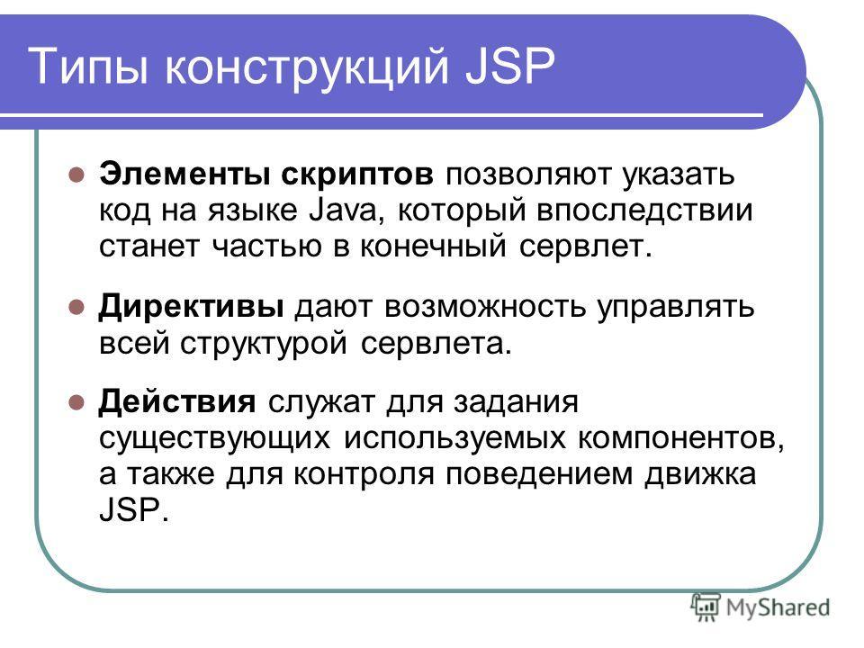 Типы конструкций JSP Элементы скриптов позволяют указать код на языке Java, который впоследствии станет частью в конечный сервлет. Директивы дают возможность управлять всей структурой сервлета. Действия служат для задания существующих используемых ко
