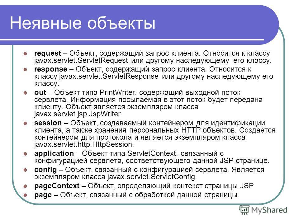 Неявные объекты request – Объект, содержащий запрос клиента. Относится к классу javax.servlet.ServletRequest или другому наследующему его классу. response – Объект, содержащий запрос клиента. Относится к классу javax.servlet.ServletResponse или друго