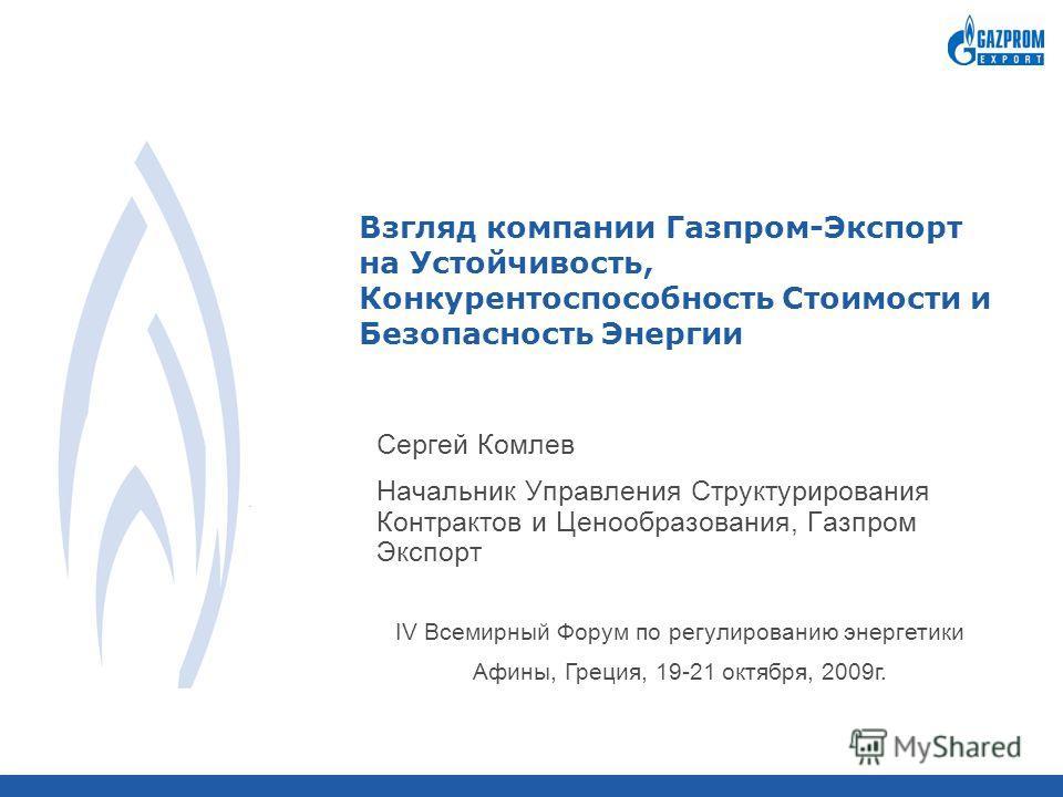 Взгляд компании Газпром-Экспорт на Устойчивость, Конкурентоспособность Стоимости и Безопасность Энергии Сергей Комлев Начальник Управления Структурирования Контрактов и Ценообразования, Газпром Экспорт IV Всемирный Форум по регулированию энергетики А