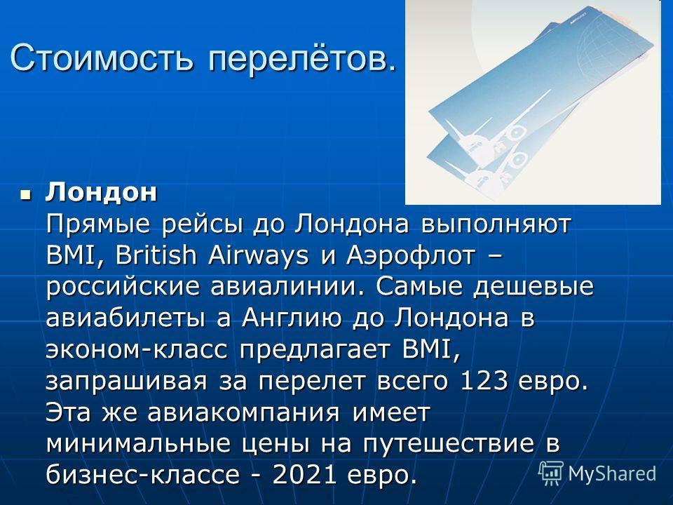 Лондон Прямые рейсы до Лондона выполняют BMI, British Airways и Аэрофлот – российские авиалинии. Самые дешевые авиабилеты а Англию до Лондона в эконом-класс предлагает BMI, запрашивая за перелет всего 123 евро. Эта же авиакомпания имеет минимальные ц