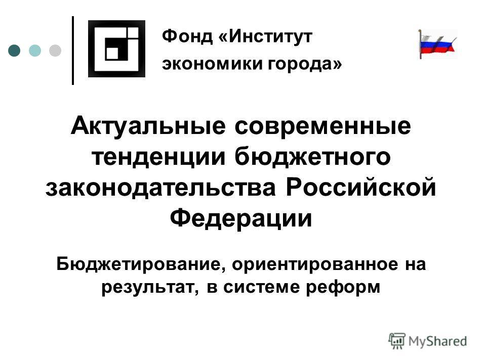 Актуальные современные тенденции бюджетного законодательства Российской Федерации Бюджетирование, ориентированное на результат, в системе реформ Фонд «Институт экономики города»