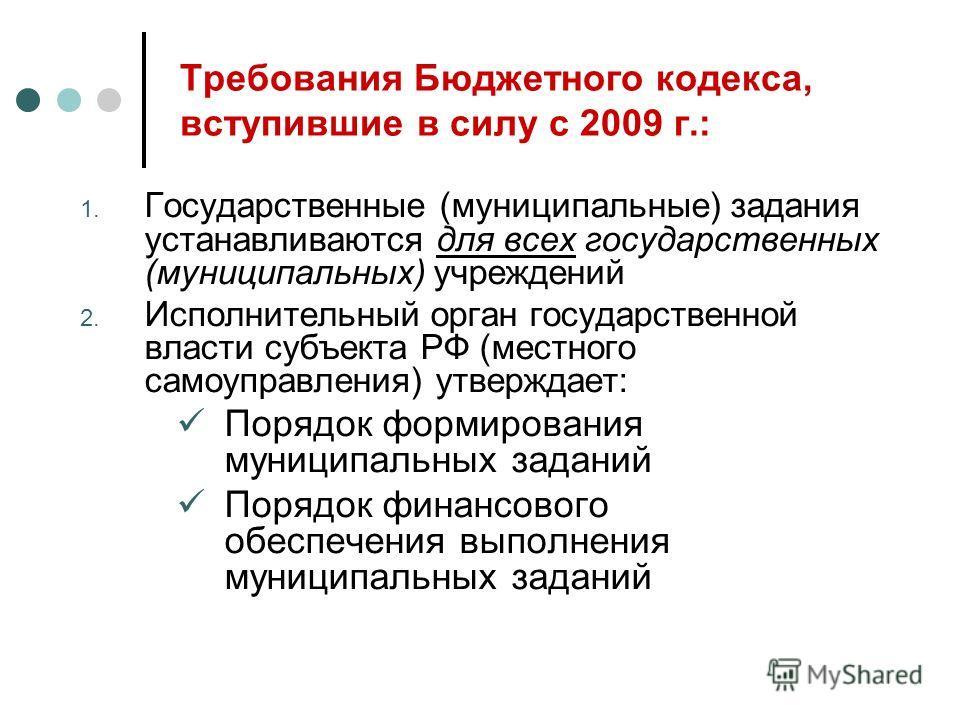 Требования Бюджетного кодекса, вступившие в силу с 2009 г.: 1. Государственные (муниципальные) задания устанавливаются для всех государственных (муниципальных) учреждений 2. Исполнительный орган государственной власти субъекта РФ (местного самоуправл