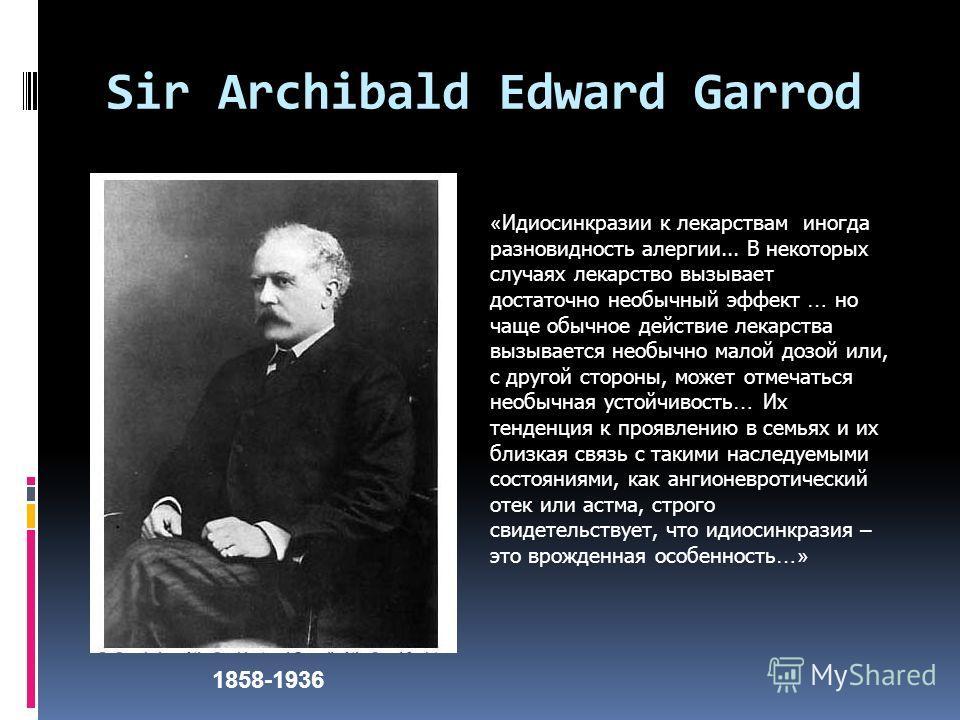 Sir Archibald Edward Garrod 1858-1936 « Идиосинкразии к лекарствам иногда разновидность алергии... В некоторых случаях лекарство вызывает достаточно необычный эффект … но чаще обычное действие лекарства вызывается необычно малой дозой или, с другой с