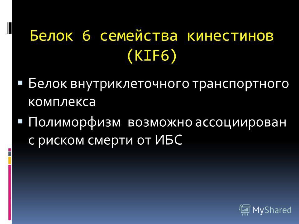 Белок 6 семейства кинестинов (KIF6) Белок внутриклеточного транспортного комплекса Полиморфизм возможно ассоциирован с риском смерти от ИБС